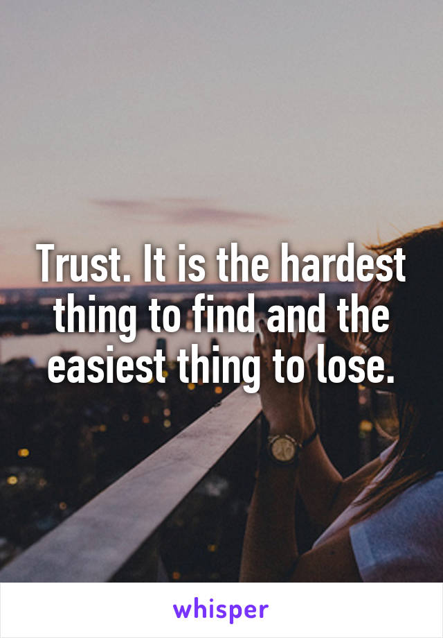 Trust. It is the hardest thing to find and the easiest thing to lose.