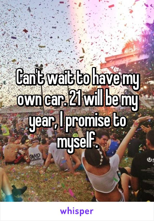 Can't wait to have my own car. 21 will be my year, I promise to myself.