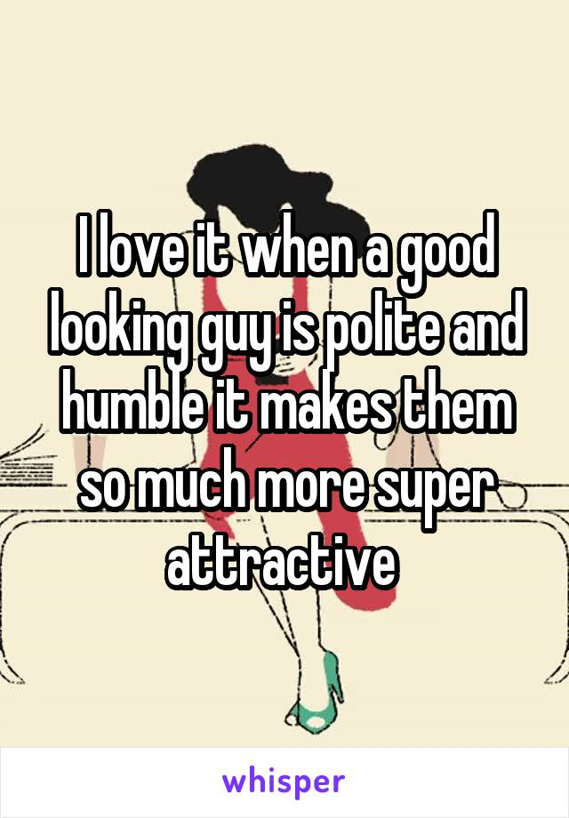 I love it when a good looking guy is polite and humble it makes them so much more super attractive