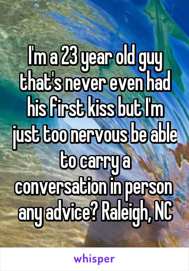 I'm a 23 year old guy that's never even had his first kiss but I'm just too nervous be able to carry a conversation in person  any advice? Raleigh, NC