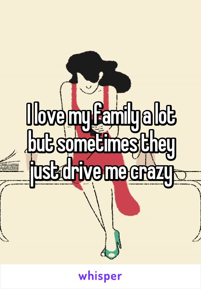I love my family a lot but sometimes they just drive me crazy