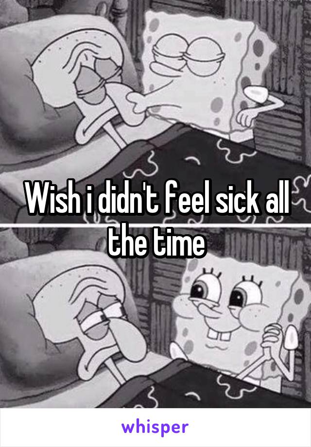 Wish i didn't feel sick all the time