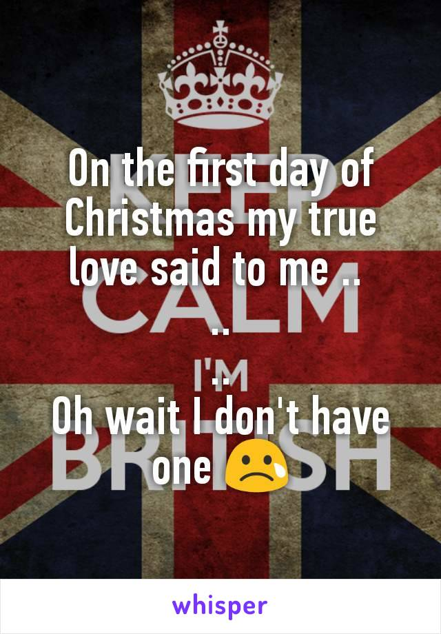 On the first day of Christmas my true love said to me ..  .. .. Oh wait I don't have one 😢