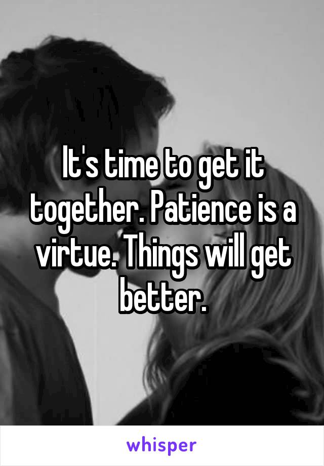 It's time to get it together. Patience is a virtue. Things will get better.