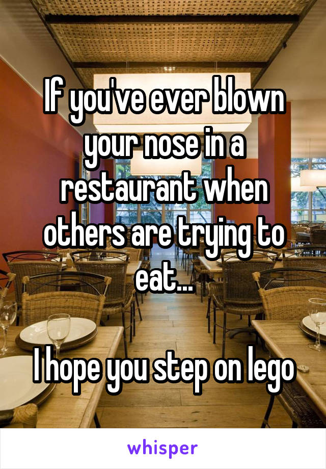 If you've ever blown your nose in a restaurant when others are trying to eat...  I hope you step on lego