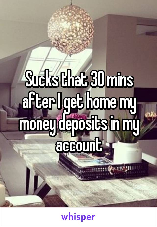 Sucks that 30 mins after I get home my money deposits in my account