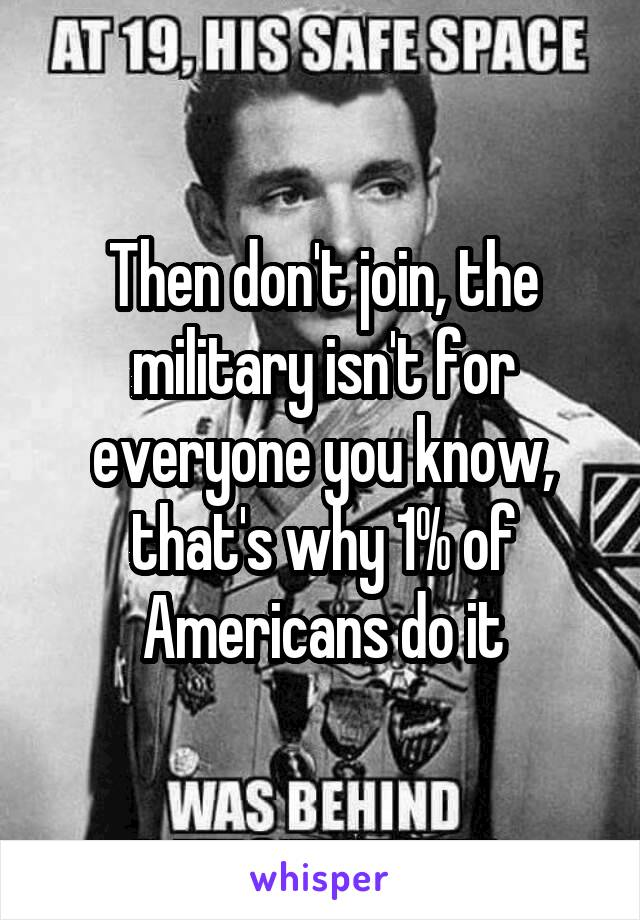 Then don't join, the military isn't for everyone you know, that's why 1% of Americans do it