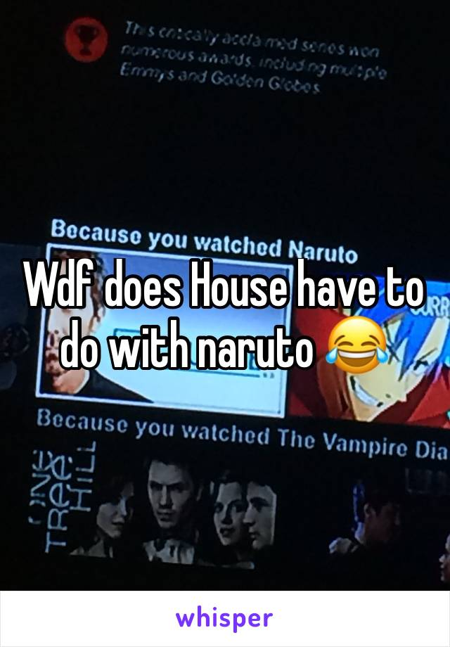 Wdf does House have to do with naruto 😂