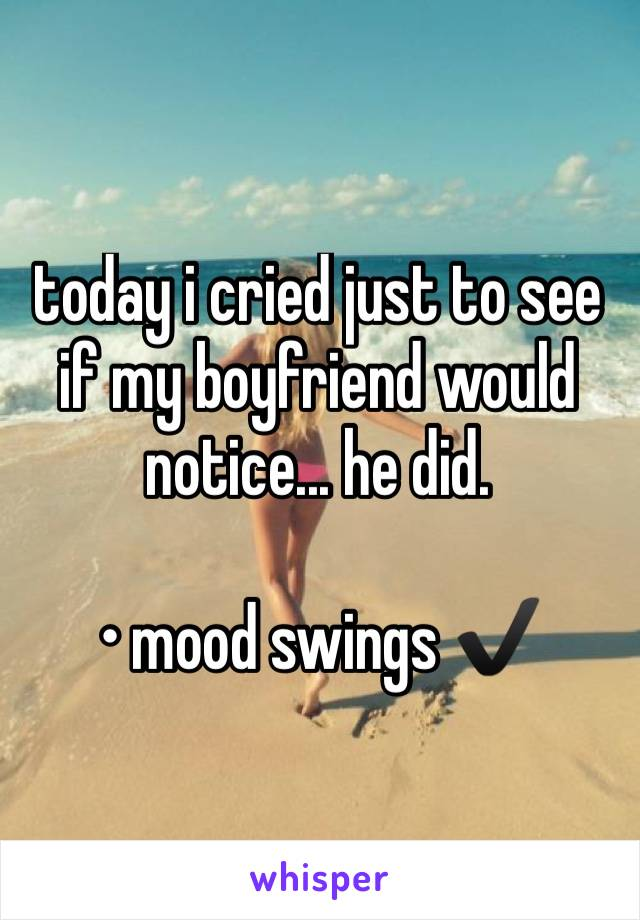 today i cried just to see if my boyfriend would notice... he did.   • mood swings ✔️