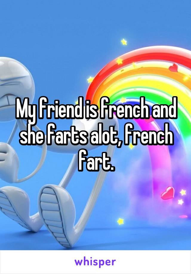 My friend is french and she farts alot, french fart.