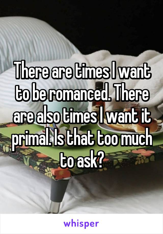There are times I want to be romanced. There are also times I want it primal. Is that too much to ask?
