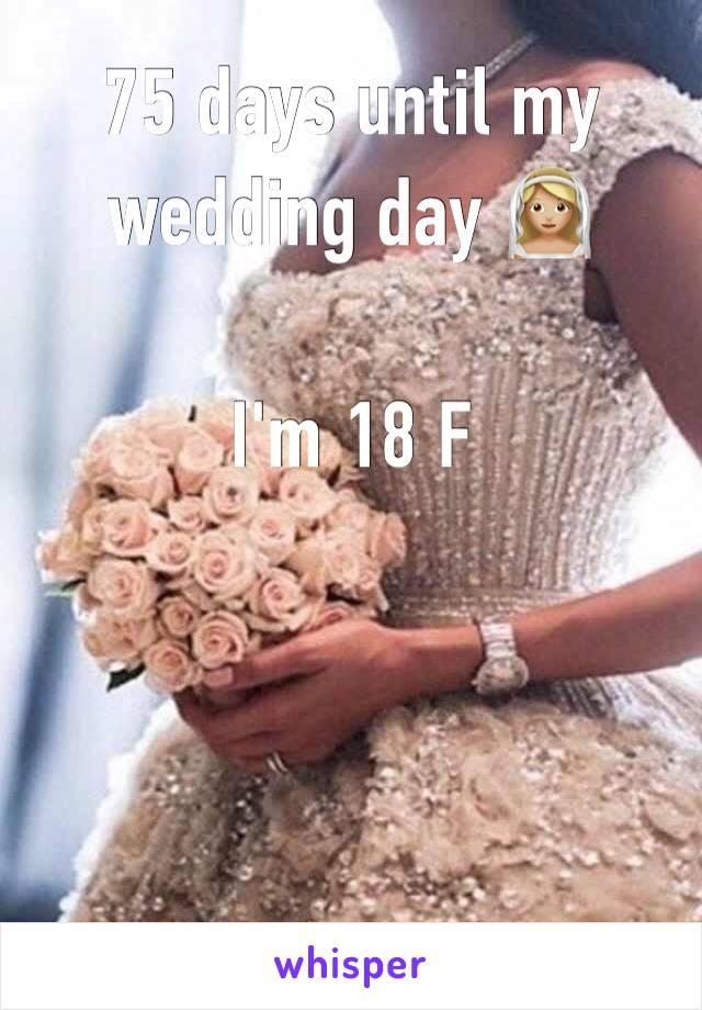 75 days until my wedding day 👰🏼   I'm 18 F