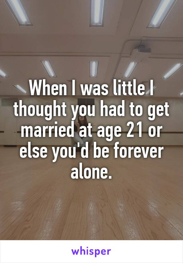 When I was little I thought you had to get married at age 21 or else you'd be forever alone.