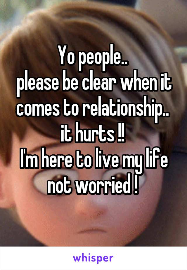 Yo people..  please be clear when it comes to relationship..  it hurts !!  I'm here to live my life not worried !