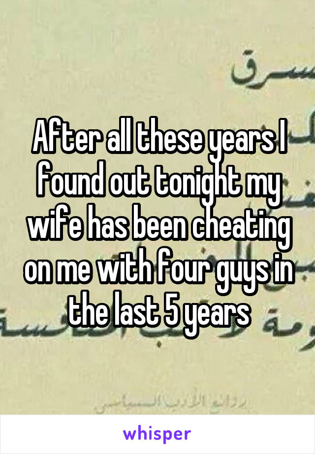 After all these years I found out tonight my wife has been cheating on me with four guys in the last 5 years