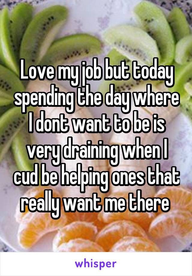 Love my job but today spending the day where I dont want to be is very draining when I cud be helping ones that really want me there