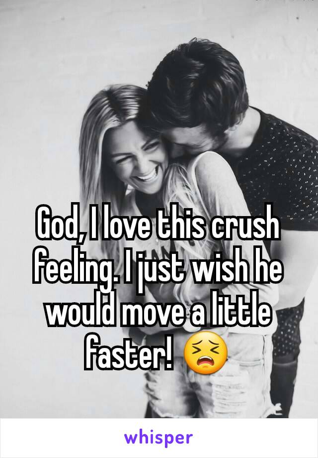 God, I love this crush feeling. I just wish he would move a little faster! 😣