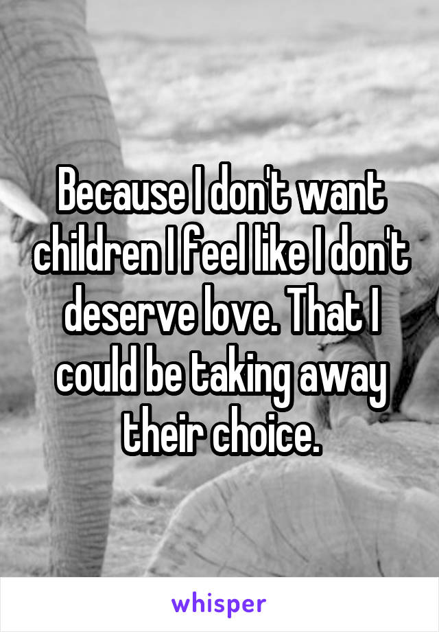 Because I don't want children I feel like I don't deserve love. That I could be taking away their choice.