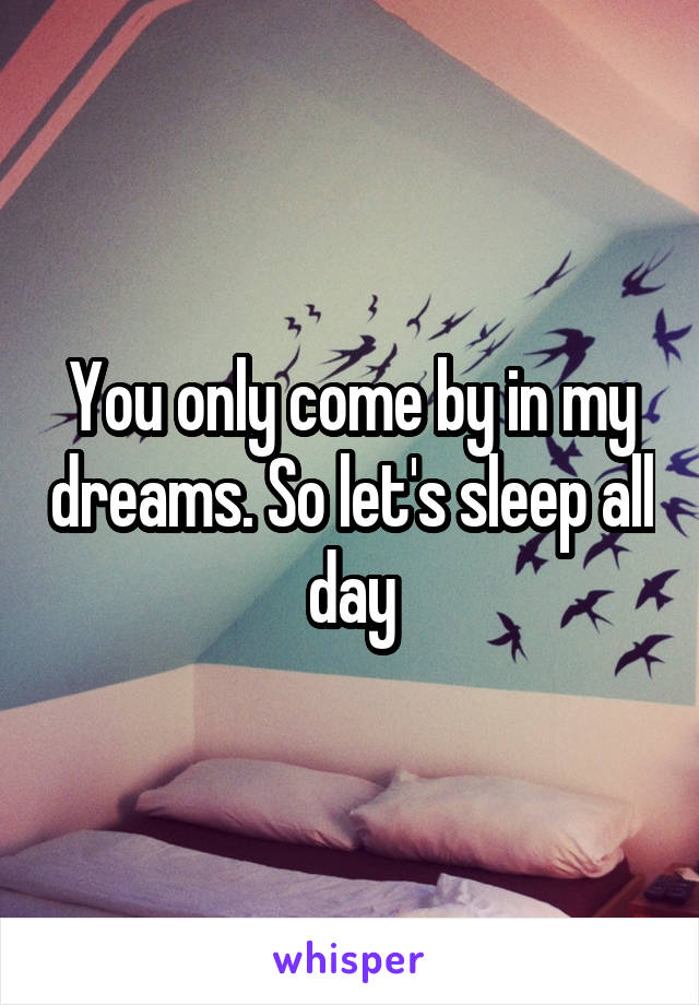 You only come by in my dreams. So let's sleep all day