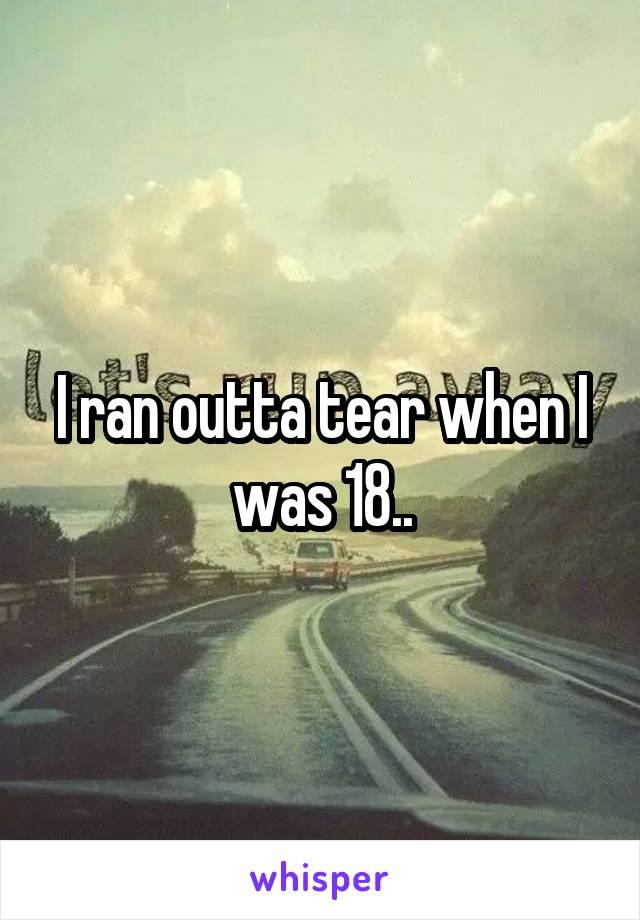 I ran outta tear when I was 18..