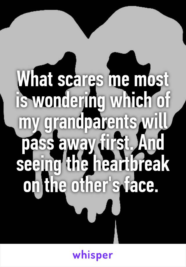 What scares me most is wondering which of my grandparents will pass away first. And seeing the heartbreak on the other's face.