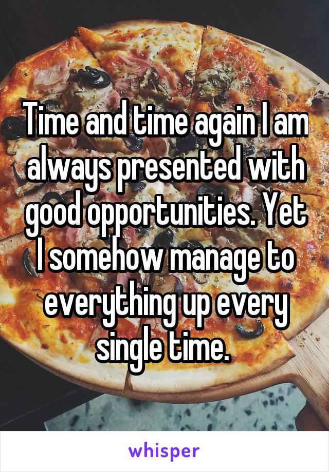 Time and time again I am always presented with good opportunities. Yet I somehow manage to everything up every single time.