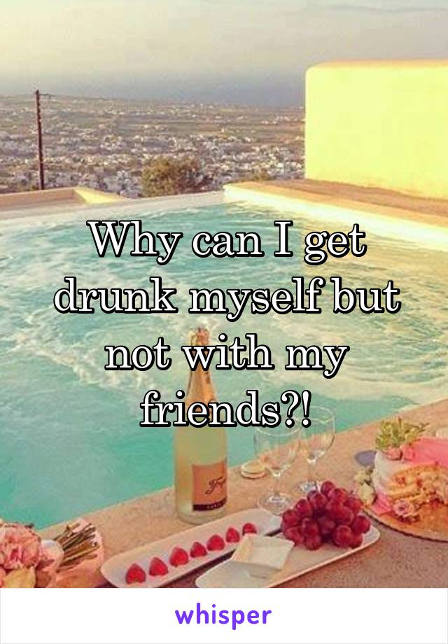 Why can I get drunk myself but not with my friends?!