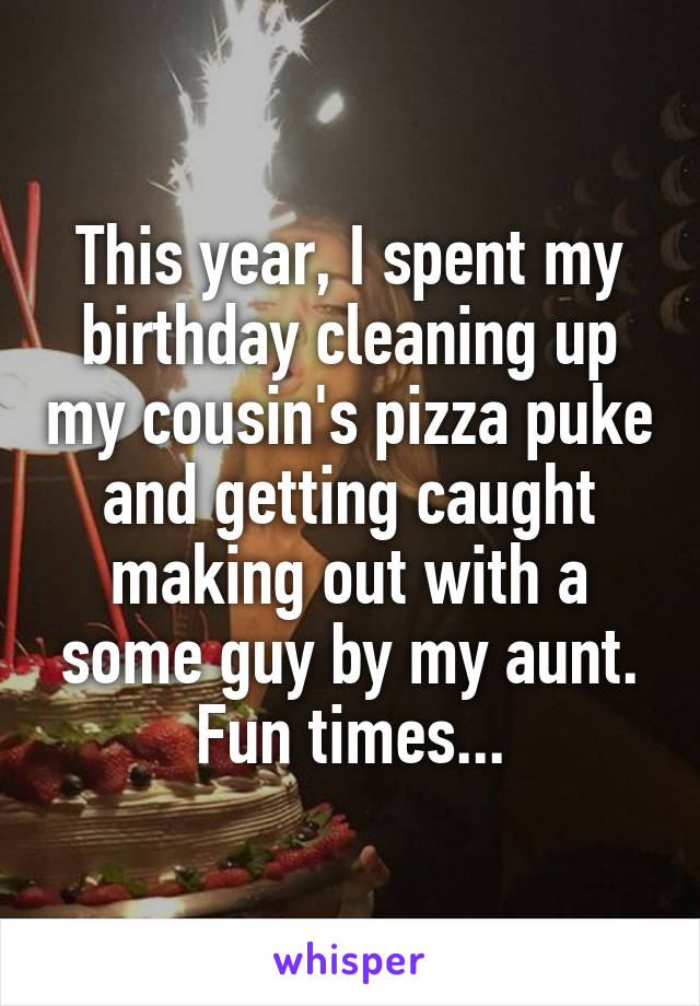 This year, I spent my birthday cleaning up my cousin's pizza puke and getting caught making out with a some guy by my aunt. Fun times...
