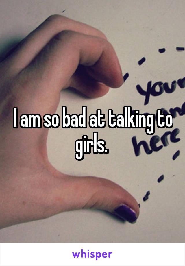I am so bad at talking to girls.