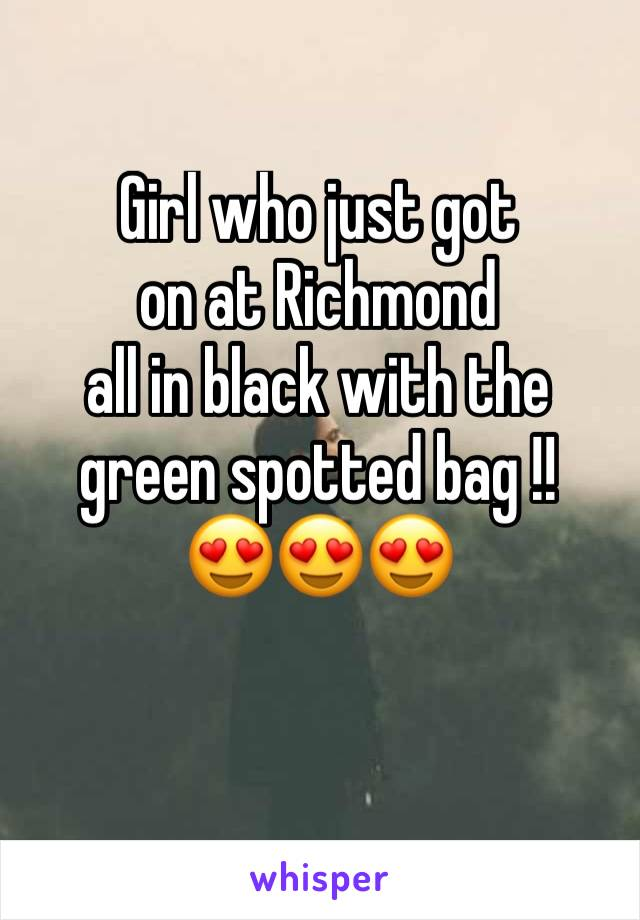 Girl who just got  on at Richmond  all in black with the  green spotted bag !!  😍😍😍