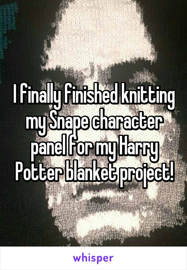 I finally finished knitting my Snape character panel for my Harry Potter blanket project!
