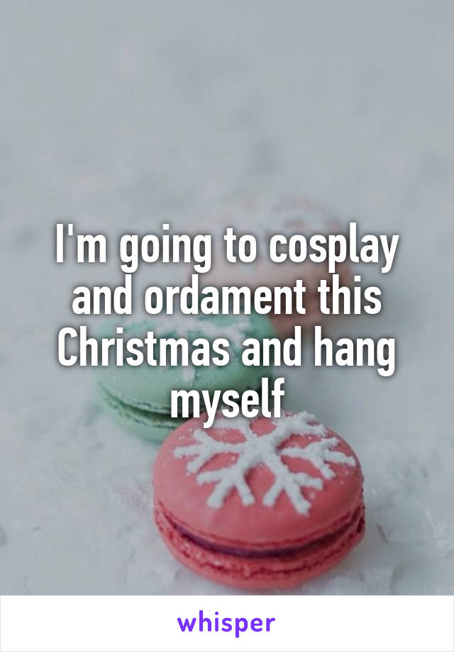 I'm going to cosplay and ordament this Christmas and hang myself