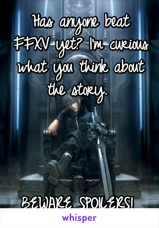 Has anyone beat FFXV yet? I'm curious what you think about the story.      BEWARE SPOILERS!
