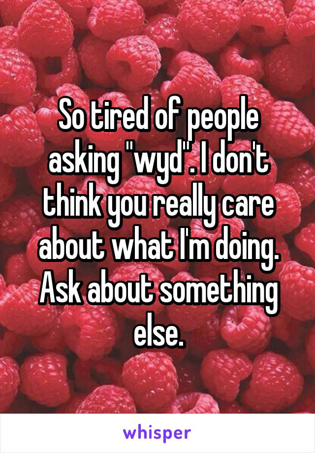 "So tired of people asking ""wyd"". I don't think you really care about what I'm doing. Ask about something else."