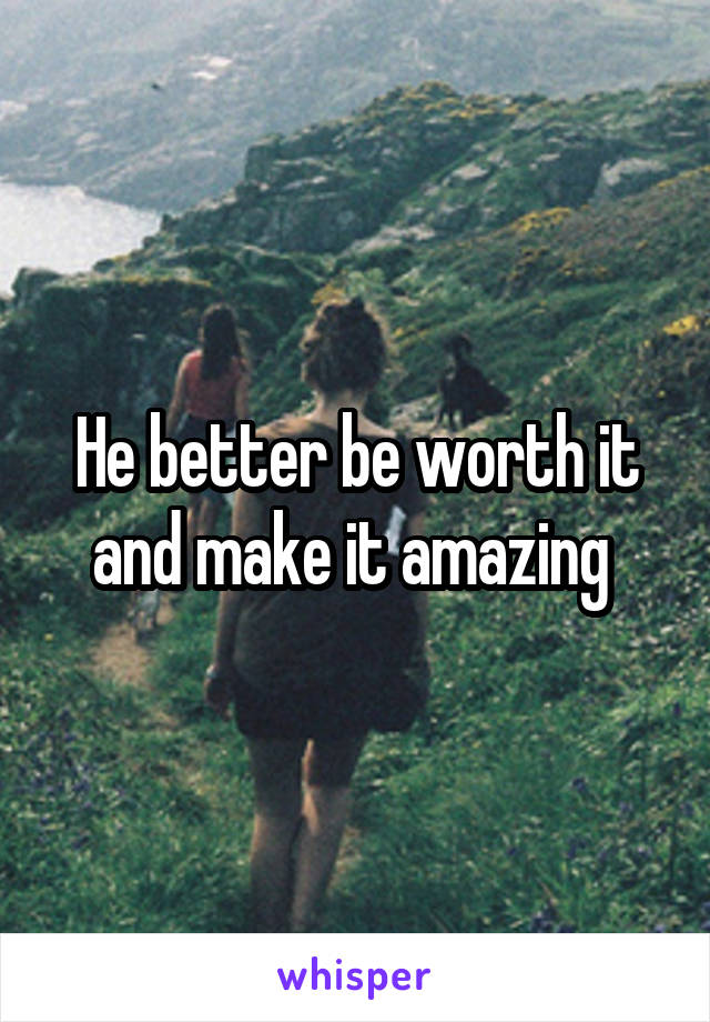 He better be worth it and make it amazing