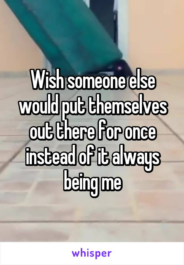 Wish someone else would put themselves out there for once instead of it always being me