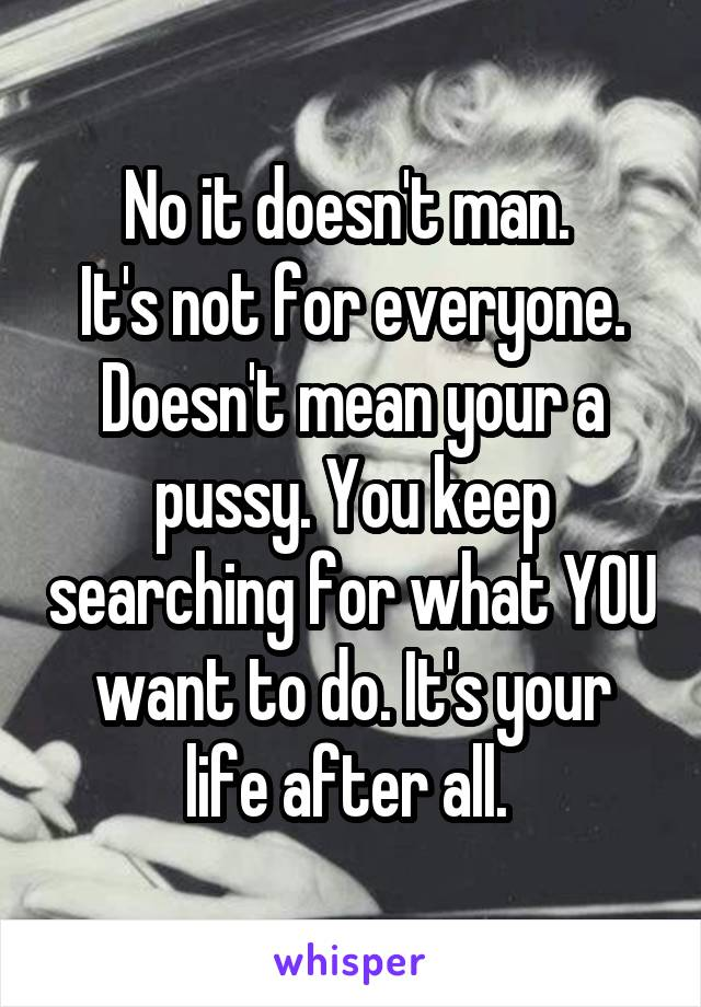 No it doesn't man.  It's not for everyone. Doesn't mean your a pussy. You keep searching for what YOU want to do. It's your life after all.