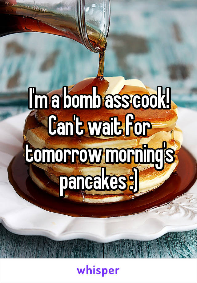 I'm a bomb ass cook! Can't wait for tomorrow morning's pancakes :)
