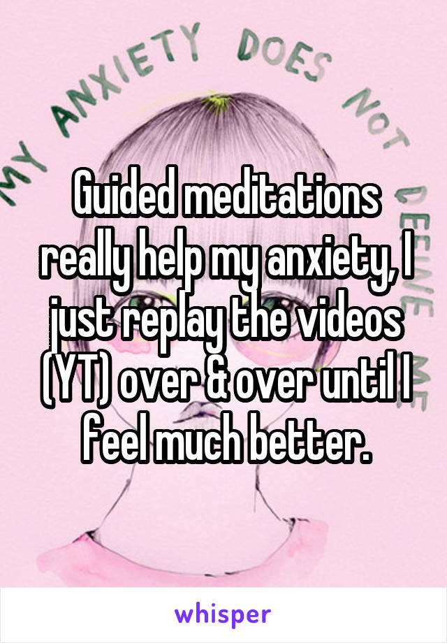 Guided meditations really help my anxiety, I just replay the videos (YT) over & over until I feel much better.