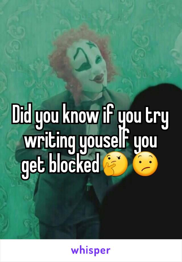 Did you know if you try writing youself you get blocked🤔😕