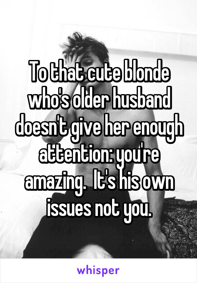 To that cute blonde who's older husband doesn't give her enough attention: you're amazing.  It's his own issues not you.