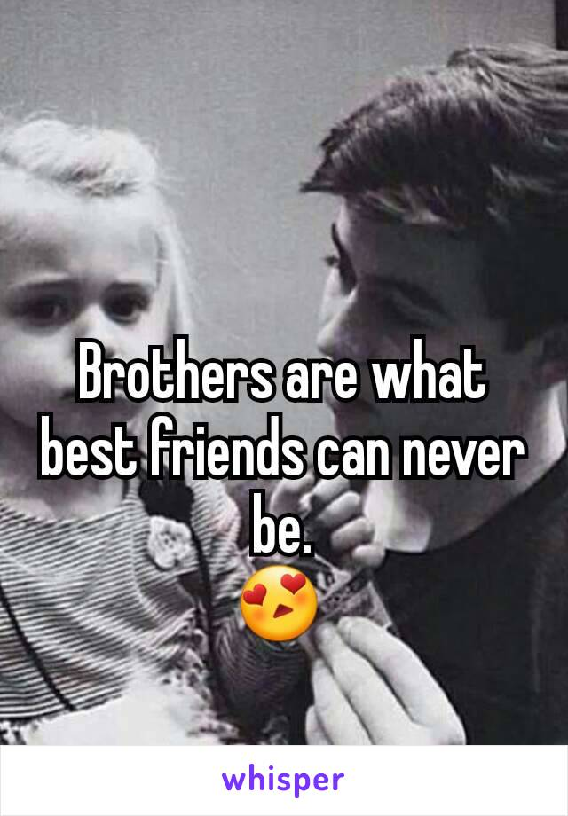 Brothers are what best friends can never be. 😍