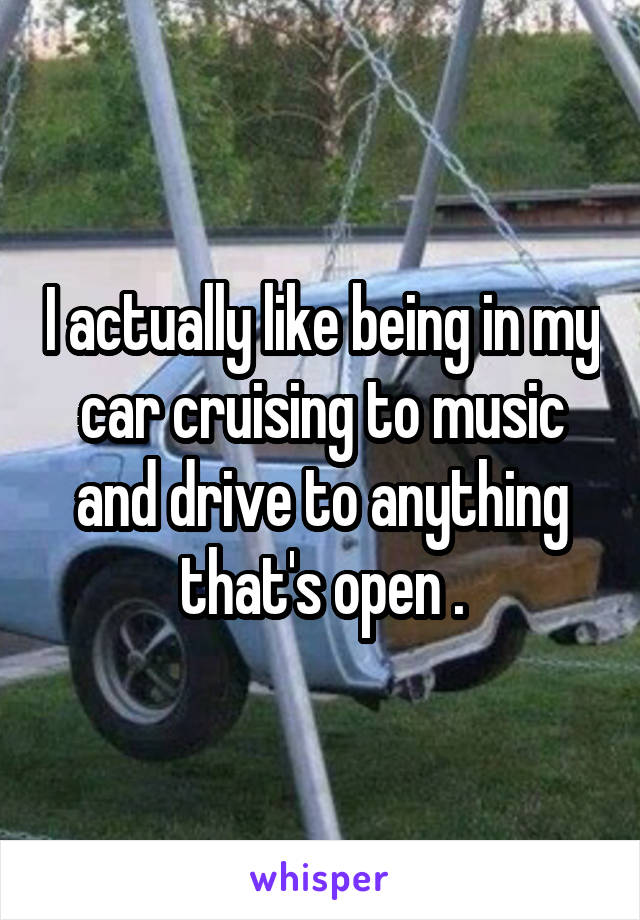I actually like being in my car cruising to music and drive to anything that's open .