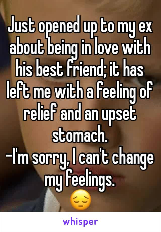 Just opened up to my ex about being in love with his best friend; it has left me with a feeling of relief and an upset stomach.  -I'm sorry, I can't change my feelings.  😔