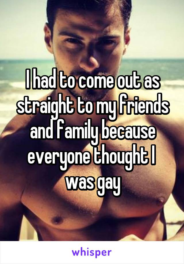 I had to come out as straight to my friends and family because everyone thought I  was gay