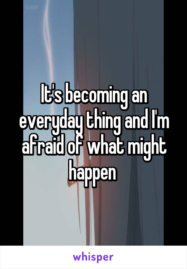 It's becoming an everyday thing and I'm afraid of what might happen