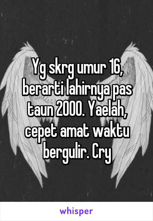 Yg skrg umur 16, berarti lahirnya pas taun 2000. Yaelah, cepet amat waktu bergulir. Cry