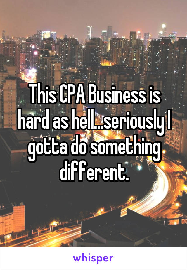 This CPA Business is hard as hell...seriously I gotta do something different.
