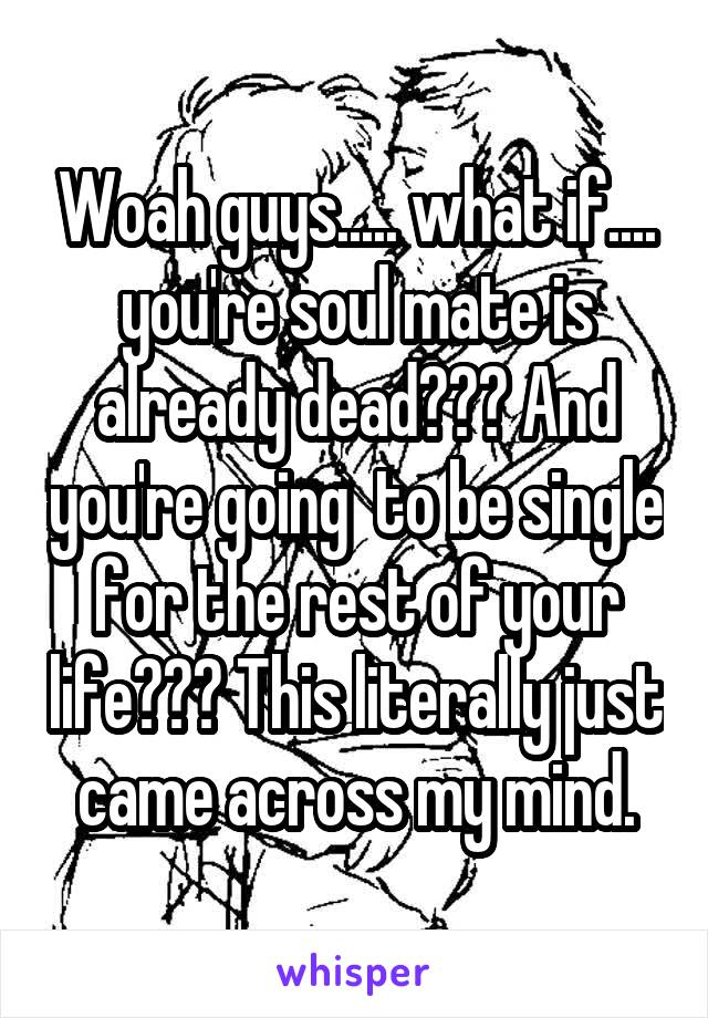 Woah guys..... what if.... you're soul mate is already dead??? And you're going  to be single for the rest of your life??? This literally just came across my mind.