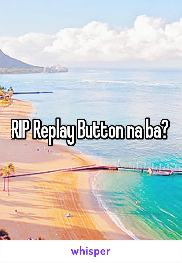 RIP Replay Button na ba?